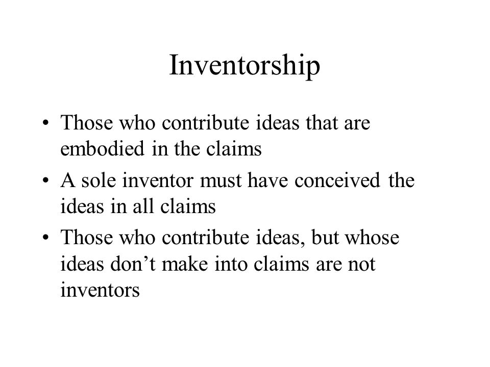 Inventorship Those who contribute ideas that are embodied in the claims. A sole inventor must have conceived the ideas in all claims.