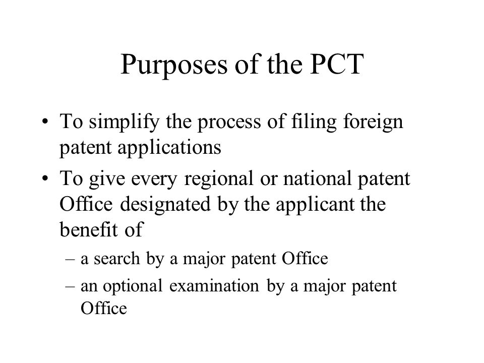 Purposes of the PCT To simplify the process of filing foreign patent applications.
