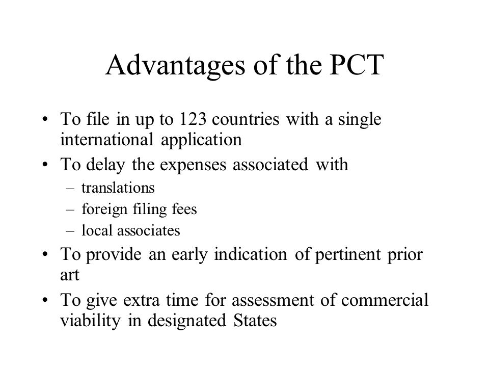Advantages of the PCT To file in up to 123 countries with a single international application. To delay the expenses associated with.