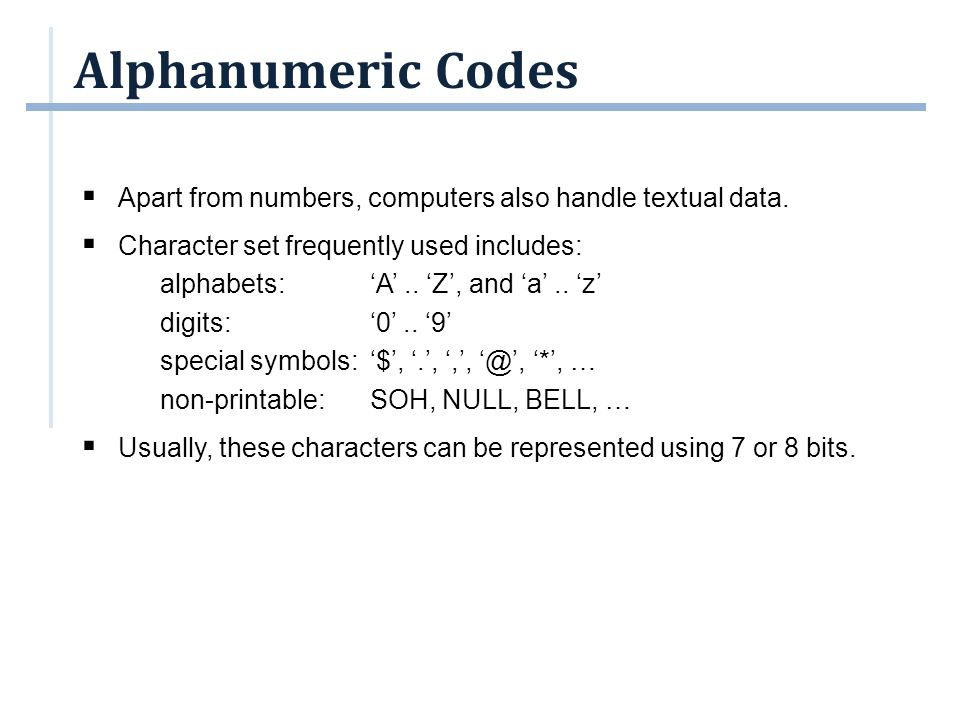 Alphanumeric Codes Apart from numbers, computers also handle textual data. Character set frequently used includes: