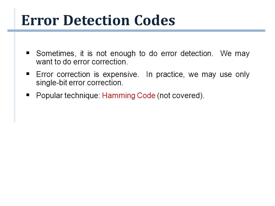 Error Detection Codes Sometimes, it is not enough to do error detection. We may want to do error correction.