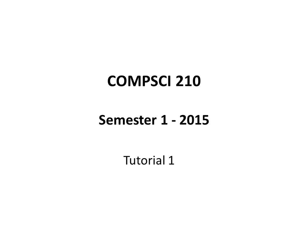 COMPSCI 210 Semester 1 - 2015 Tutorial 1