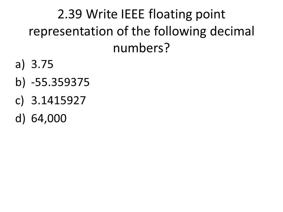2.39 Write IEEE floating point representation of the following decimal numbers