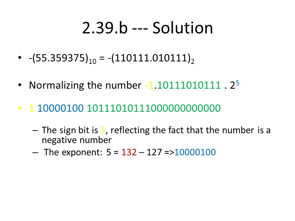 2.39.b --- Solution -(55.359375)10 = -(110111.010111)2. Normalizing the number -1.10111010111 . 25.