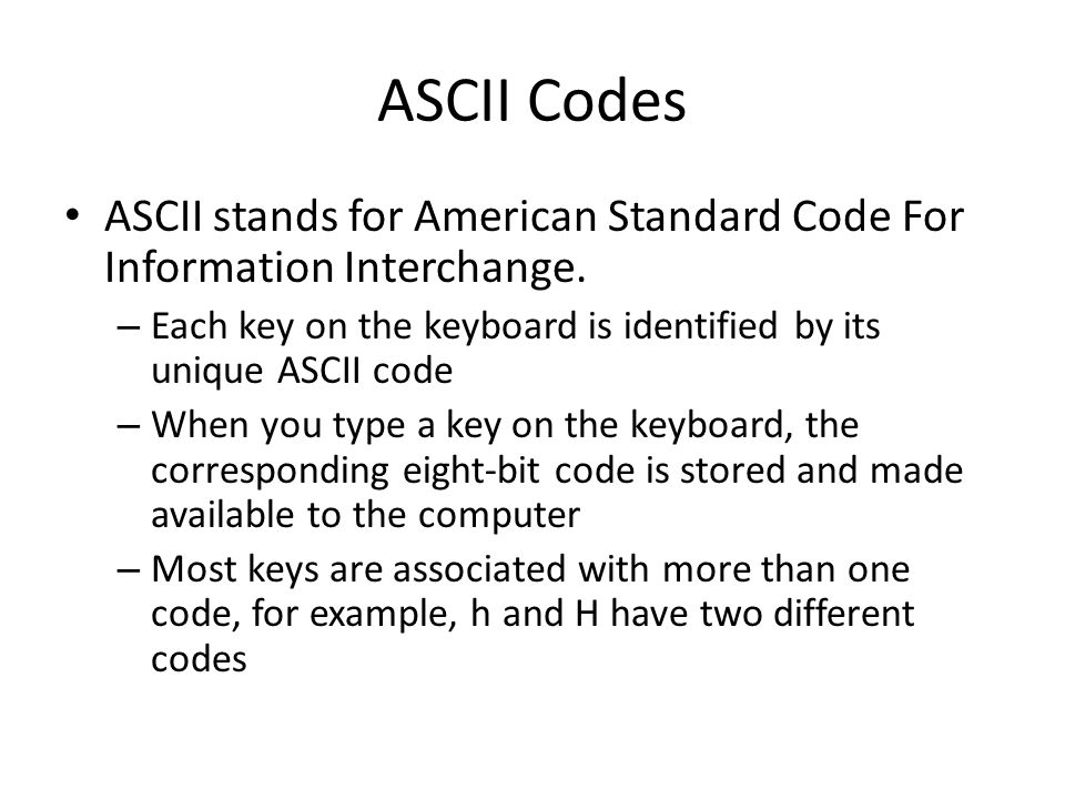 ASCII Codes ASCII stands for American Standard Code For Information Interchange. Each key on the keyboard is identified by its unique ASCII code.