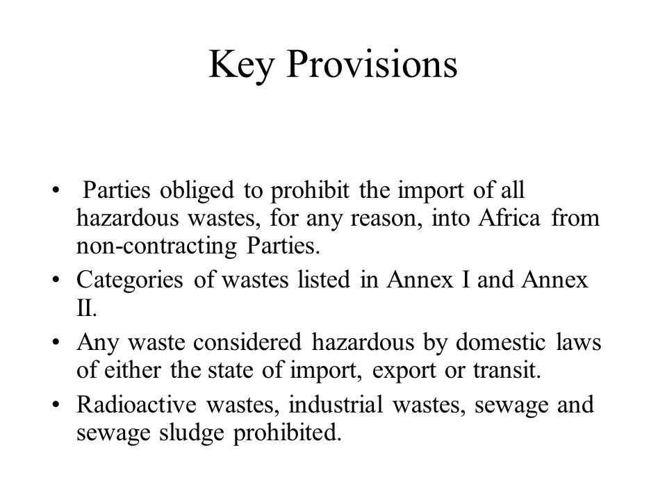 Key Provisions Parties obliged to prohibit the import of all hazardous wastes, for any reason, into Africa from non-contracting Parties.