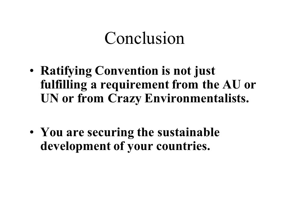 Conclusion Ratifying Convention is not just fulfilling a requirement from the AU or UN or from Crazy Environmentalists.
