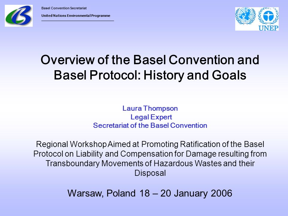 Overview of the Basel Convention and Basel Protocol: History and Goals Laura Thompson Legal Expert Secretariat of the Basel Convention Regional Workshop Aimed at Promoting Ratification of the Basel Protocol on Liability and Compensation for Damage resulting from Transboundary Movements of Hazardous Wastes and their Disposal Warsaw, Poland 18 – 20 January 2006