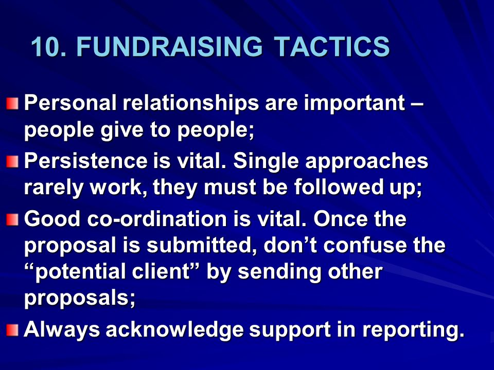 10. FUNDRAISING TACTICS Personal relationships are important – people give to people;