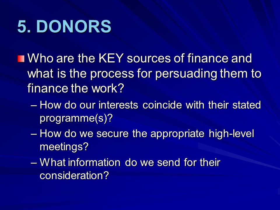 5. DONORS Who are the KEY sources of finance and what is the process for persuading them to finance the work