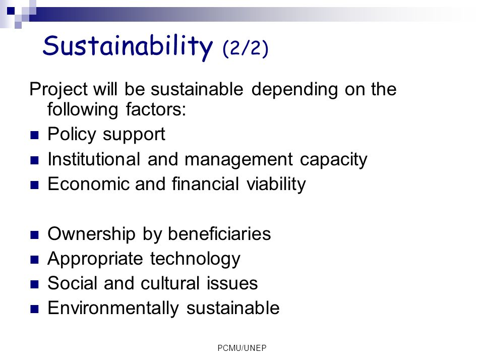 Sustainability (2/2) Project will be sustainable depending on the following factors: Policy support.