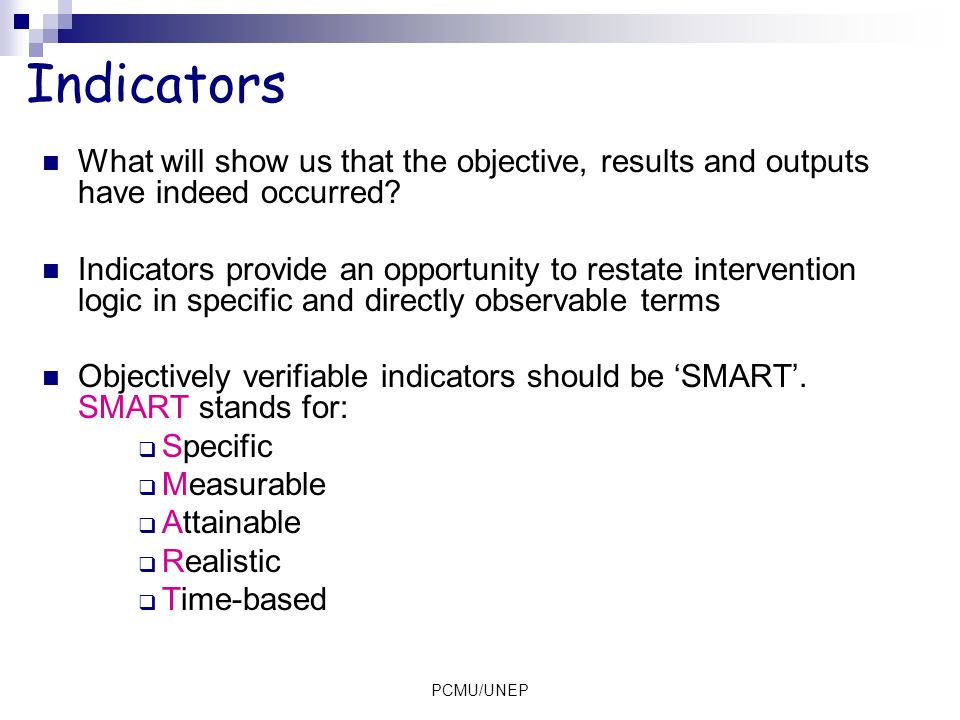 Indicators What will show us that the objective, results and outputs have indeed occurred