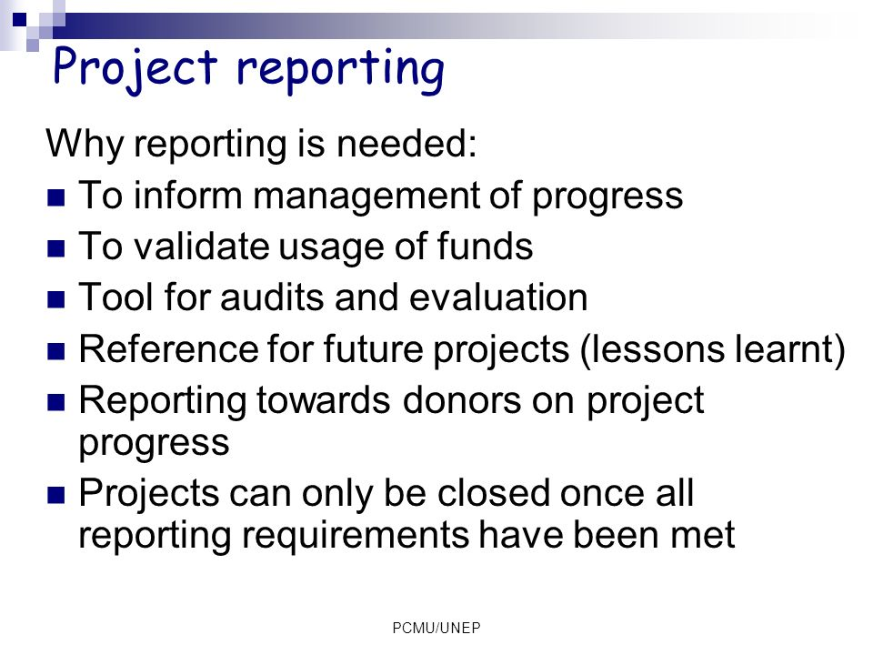 Project reporting Why reporting is needed: