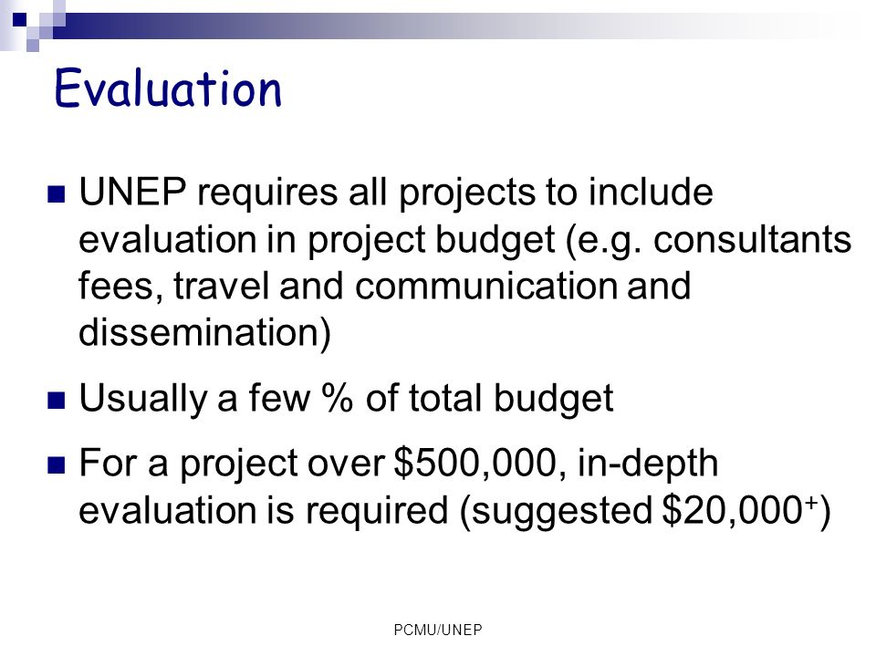 Evaluation UNEP requires all projects to include evaluation in project budget (e.g. consultants fees, travel and communication and dissemination)