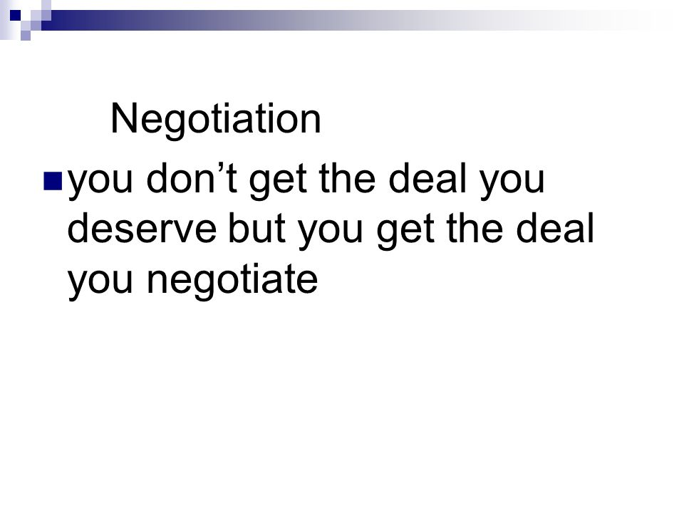 Negotiation you don't get the deal you deserve but you get the deal you negotiate