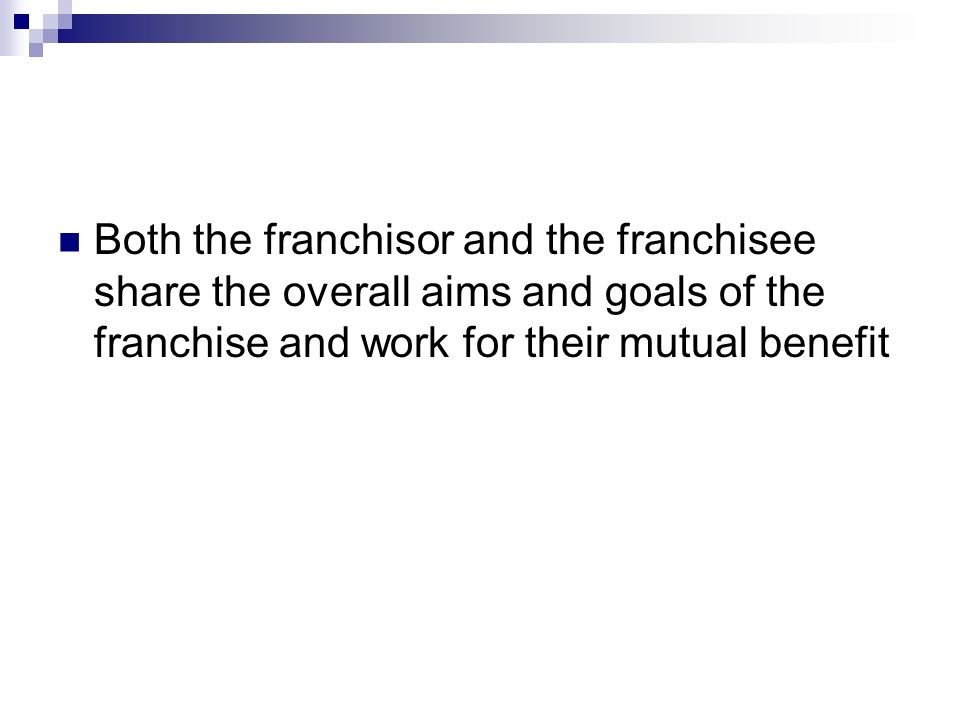 Both the franchisor and the franchisee share the overall aims and goals of the franchise and work for their mutual benefit