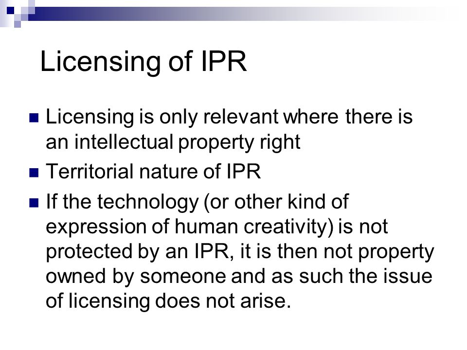 Licensing of IPR Licensing is only relevant where there is an intellectual property right. Territorial nature of IPR.