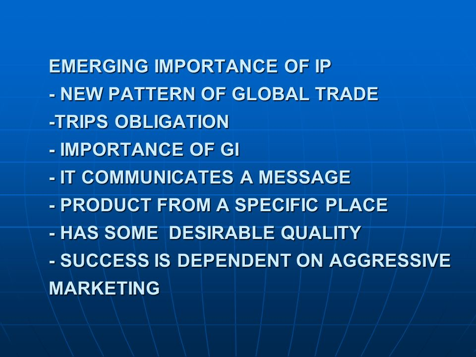 EMERGING IMPORTANCE OF IP - NEW PATTERN OF GLOBAL TRADE -TRIPS OBLIGATION - IMPORTANCE OF GI - IT COMMUNICATES A MESSAGE - PRODUCT FROM A SPECIFIC PLACE - HAS SOME DESIRABLE QUALITY - SUCCESS IS DEPENDENT ON AGGRESSIVE MARKETING