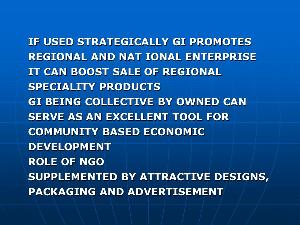 IF USED STRATEGICALLY GI PROMOTES REGIONAL AND NAT IONAL ENTERPRISE IT CAN BOOST SALE OF REGIONAL SPECIALITY PRODUCTS GI BEING COLLECTIVE BY OWNED CAN SERVE AS AN EXCELLENT TOOL FOR COMMUNITY BASED ECONOMIC DEVELOPMENT ROLE OF NGO SUPPLEMENTED BY ATTRACTIVE DESIGNS, PACKAGING AND ADVERTISEMENT