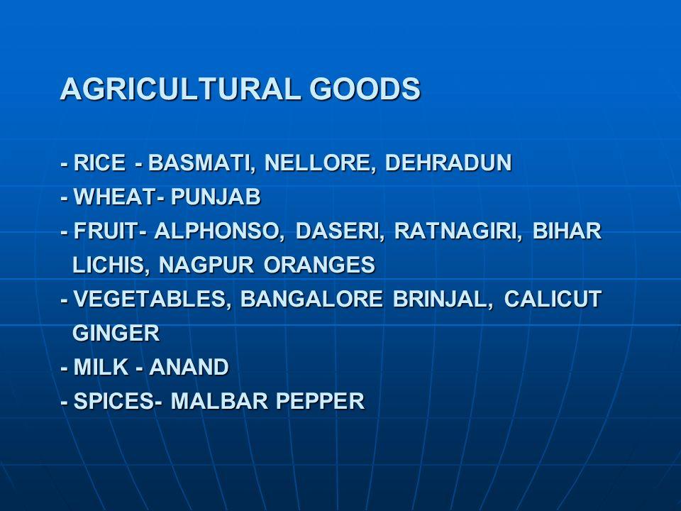 AGRICULTURAL GOODS - RICE - BASMATI, NELLORE, DEHRADUN - WHEAT- PUNJAB - FRUIT- ALPHONSO, DASERI, RATNAGIRI, BIHAR LICHIS, NAGPUR ORANGES - VEGETABLES, BANGALORE BRINJAL, CALICUT GINGER - MILK - ANAND - SPICES- MALBAR PEPPER