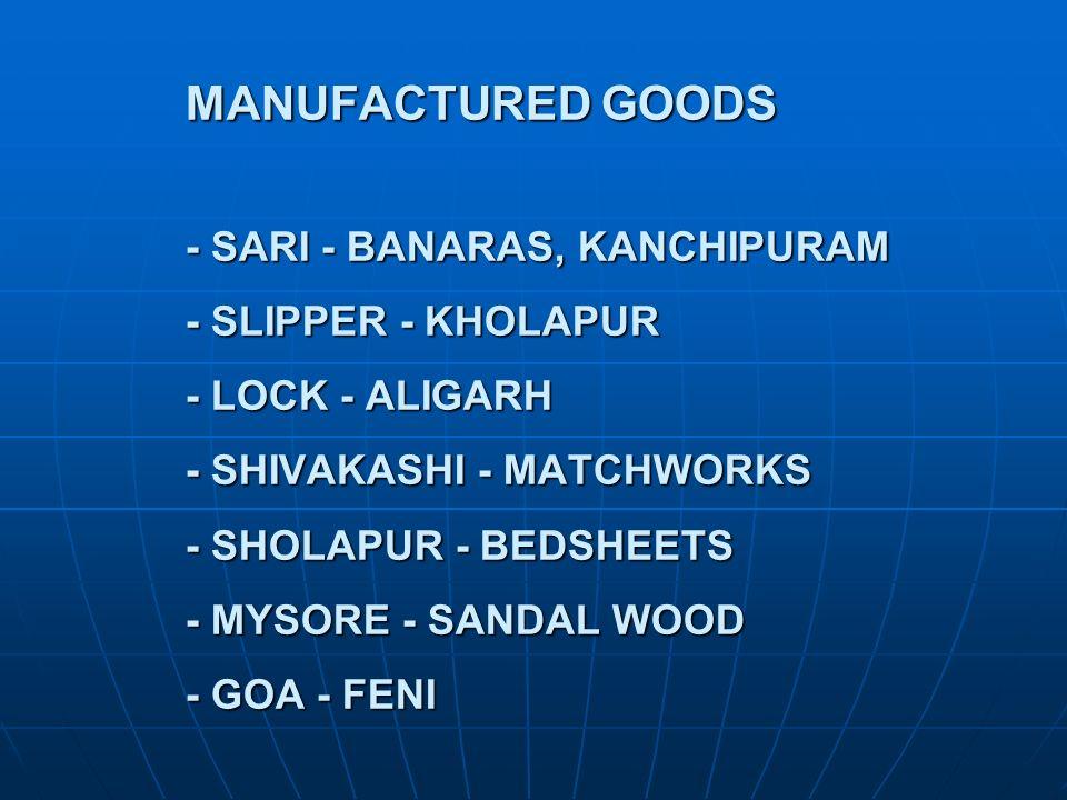 MANUFACTURED GOODS - SARI - BANARAS, KANCHIPURAM - SLIPPER - KHOLAPUR - LOCK - ALIGARH - SHIVAKASHI - MATCHWORKS - SHOLAPUR - BEDSHEETS - MYSORE - SANDAL WOOD - GOA - FENI