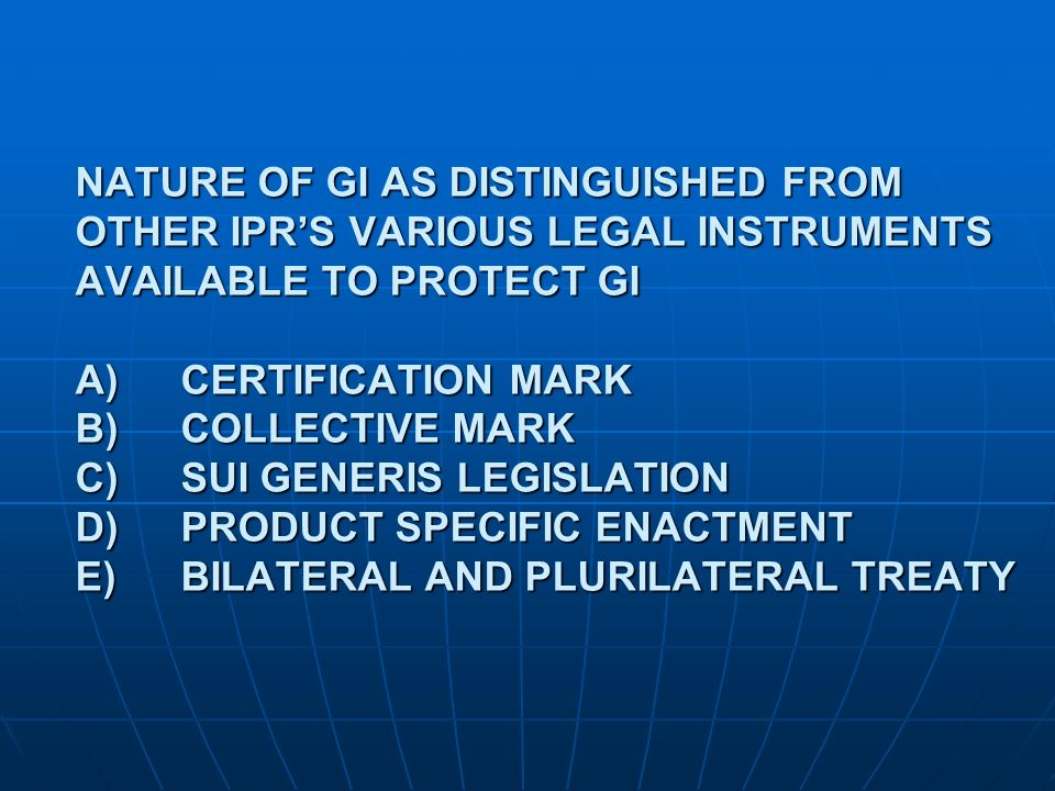 NATURE OF GI AS DISTINGUISHED FROM OTHER IPR'S VARIOUS LEGAL INSTRUMENTS AVAILABLE TO PROTECT GI A) CERTIFICATION MARK B) COLLECTIVE MARK C) SUI GENERIS LEGISLATION D) PRODUCT SPECIFIC ENACTMENT E) BILATERAL AND PLURILATERAL TREATY