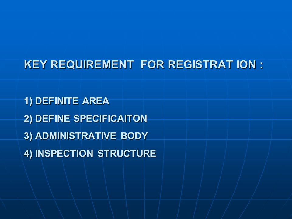 KEY REQUIREMENT FOR REGISTRAT ION : 1) DEFINITE AREA 2) DEFINE SPECIFICAITON 3) ADMINISTRATIVE BODY 4) INSPECTION STRUCTURE
