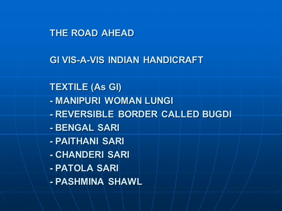 THE ROAD AHEAD GI VIS-A-VIS INDIAN HANDICRAFT TEXTILE (As GI) - MANIPURI WOMAN LUNGI - REVERSIBLE BORDER CALLED BUGDI - BENGAL SARI - PAITHANI SARI - CHANDERI SARI - PATOLA SARI - PASHMINA SHAWL