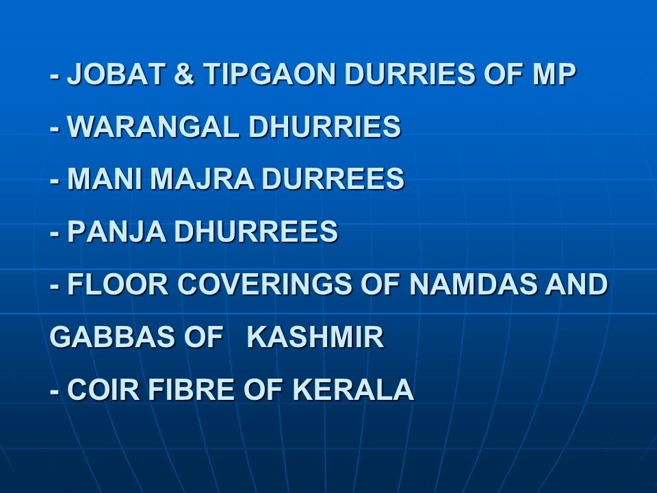 - JOBAT & TIPGAON DURRIES OF MP - WARANGAL DHURRIES - MANI MAJRA DURREES - PANJA DHURREES - FLOOR COVERINGS OF NAMDAS AND GABBAS OF KASHMIR - COIR FIBRE OF KERALA