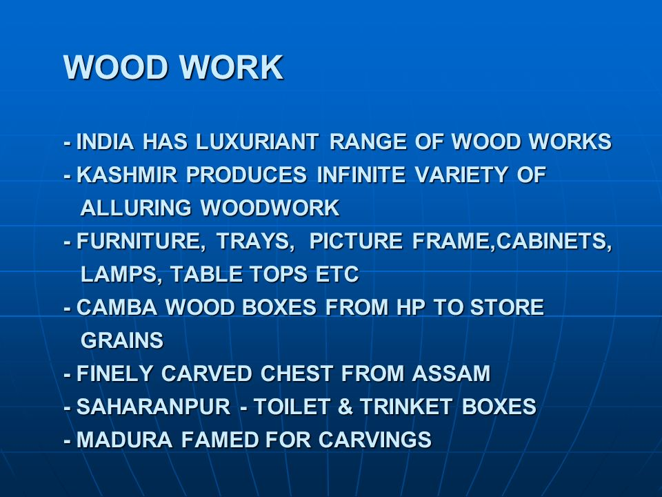 WOOD WORK - INDIA HAS LUXURIANT RANGE OF WOOD WORKS - KASHMIR PRODUCES INFINITE VARIETY OF ALLURING WOODWORK - FURNITURE, TRAYS, PICTURE FRAME,CABINETS, LAMPS, TABLE TOPS ETC - CAMBA WOOD BOXES FROM HP TO STORE GRAINS - FINELY CARVED CHEST FROM ASSAM - SAHARANPUR - TOILET & TRINKET BOXES - MADURA FAMED FOR CARVINGS