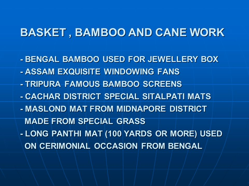 BASKET , BAMBOO AND CANE WORK - BENGAL BAMBOO USED FOR JEWELLERY BOX - ASSAM EXQUISITE WINDOWING FANS - TRIPURA FAMOUS BAMBOO SCREENS - CACHAR DISTRICT SPECIAL SITALPATI MATS - MASLOND MAT FROM MIDNAPORE DISTRICT MADE FROM SPECIAL GRASS - LONG PANTHI MAT (100 YARDS OR MORE) USED ON CERIMONIAL OCCASION FROM BENGAL