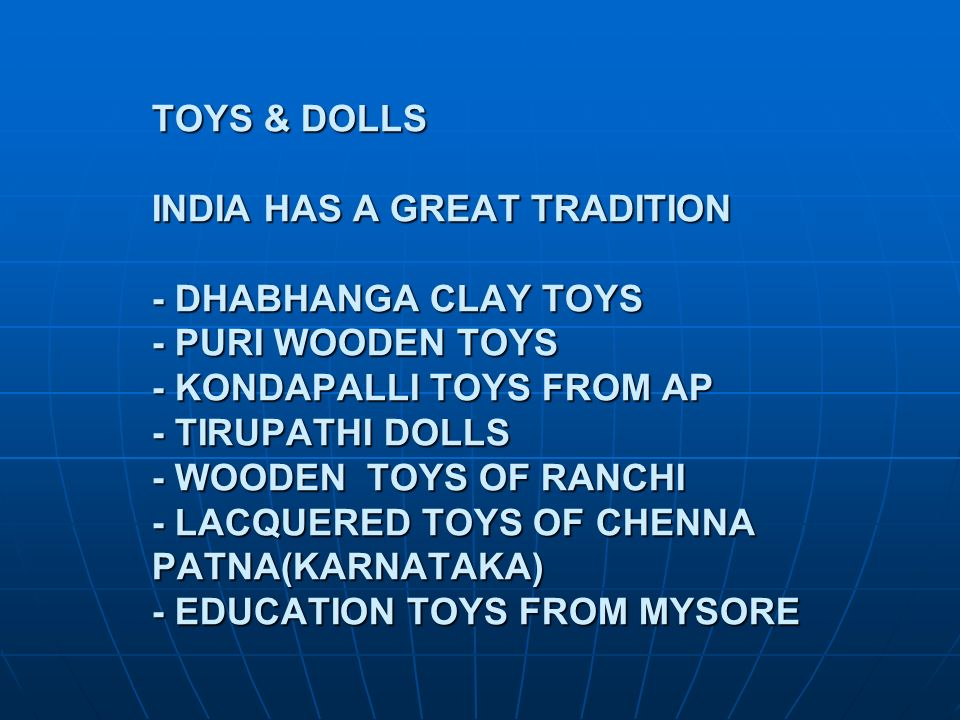 TOYS & DOLLS INDIA HAS A GREAT TRADITION - DHABHANGA CLAY TOYS - PURI WOODEN TOYS - KONDAPALLI TOYS FROM AP - TIRUPATHI DOLLS - WOODEN TOYS OF RANCHI - LACQUERED TOYS OF CHENNA PATNA(KARNATAKA) - EDUCATION TOYS FROM MYSORE