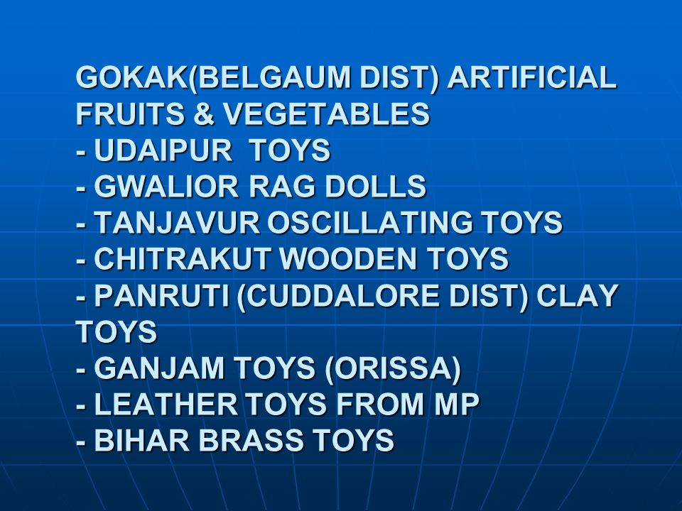GOKAK(BELGAUM DIST) ARTIFICIAL FRUITS & VEGETABLES - UDAIPUR TOYS - GWALIOR RAG DOLLS - TANJAVUR OSCILLATING TOYS - CHITRAKUT WOODEN TOYS - PANRUTI (CUDDALORE DIST) CLAY TOYS - GANJAM TOYS (ORISSA) - LEATHER TOYS FROM MP - BIHAR BRASS TOYS