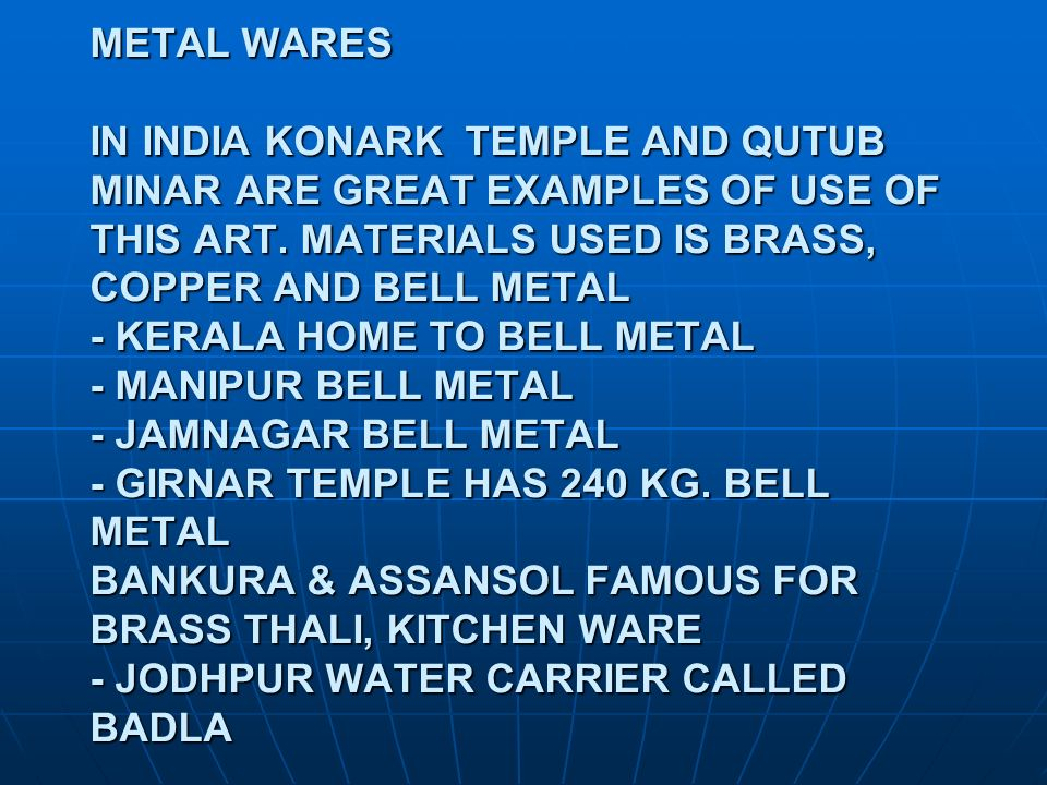 METAL WARES IN INDIA KONARK TEMPLE AND QUTUB MINAR ARE GREAT EXAMPLES OF USE OF THIS ART.