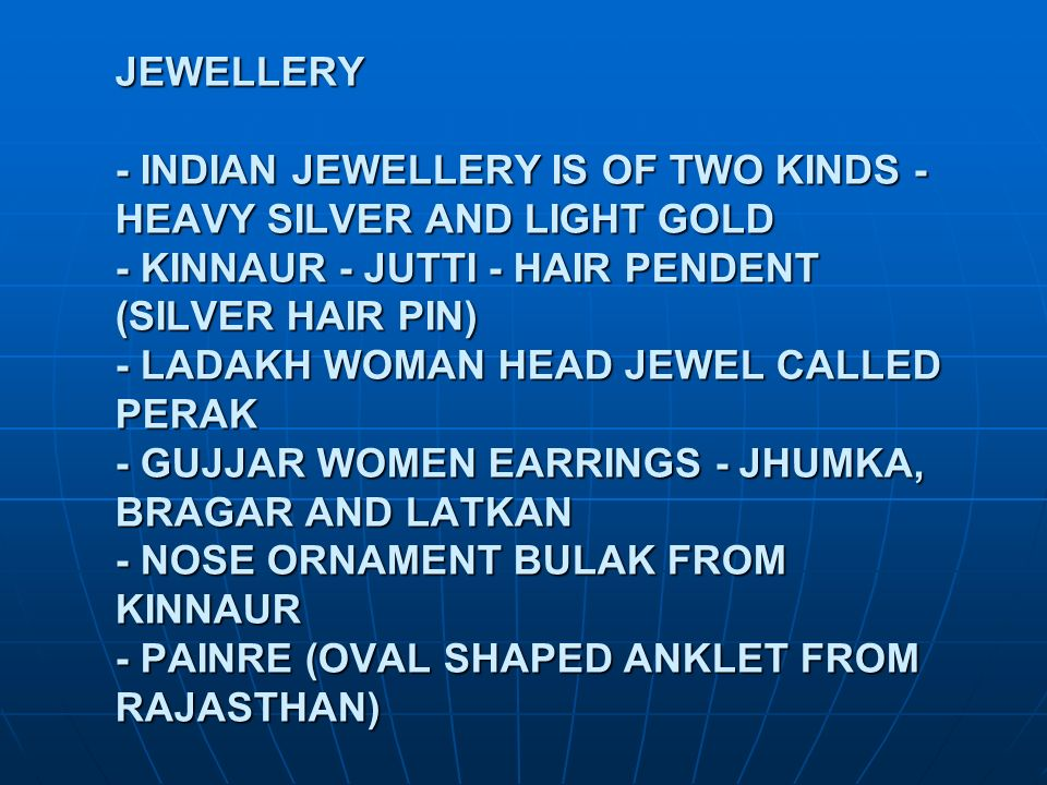JEWELLERY - INDIAN JEWELLERY IS OF TWO KINDS - HEAVY SILVER AND LIGHT GOLD - KINNAUR - JUTTI - HAIR PENDENT (SILVER HAIR PIN) - LADAKH WOMAN HEAD JEWEL CALLED PERAK - GUJJAR WOMEN EARRINGS - JHUMKA, BRAGAR AND LATKAN - NOSE ORNAMENT BULAK FROM KINNAUR - PAINRE (OVAL SHAPED ANKLET FROM RAJASTHAN)