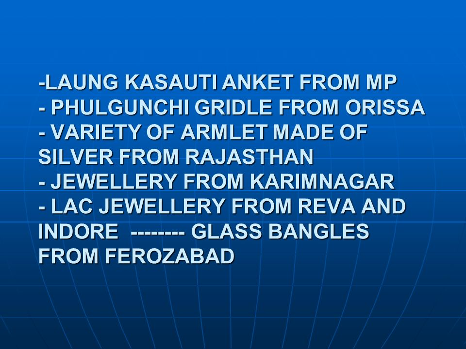 -LAUNG KASAUTI ANKET FROM MP - PHULGUNCHI GRIDLE FROM ORISSA - VARIETY OF ARMLET MADE OF SILVER FROM RAJASTHAN - JEWELLERY FROM KARIMNAGAR - LAC JEWELLERY FROM REVA AND INDORE GLASS BANGLES FROM FEROZABAD