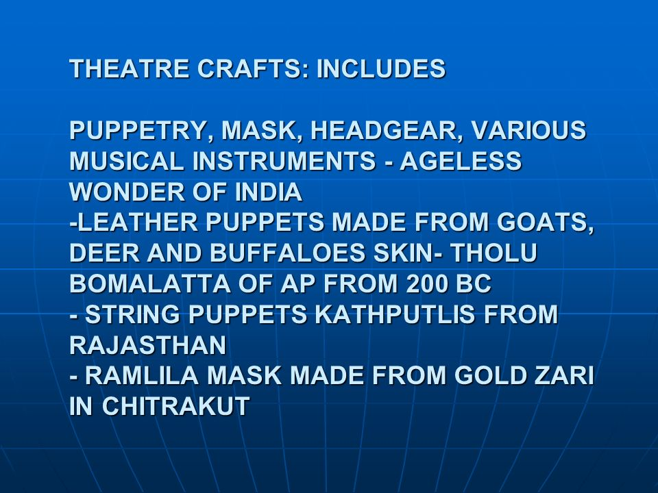 THEATRE CRAFTS: INCLUDES PUPPETRY, MASK, HEADGEAR, VARIOUS MUSICAL INSTRUMENTS - AGELESS WONDER OF INDIA -LEATHER PUPPETS MADE FROM GOATS, DEER AND BUFFALOES SKIN- THOLU BOMALATTA OF AP FROM 200 BC - STRING PUPPETS KATHPUTLIS FROM RAJASTHAN - RAMLILA MASK MADE FROM GOLD ZARI IN CHITRAKUT