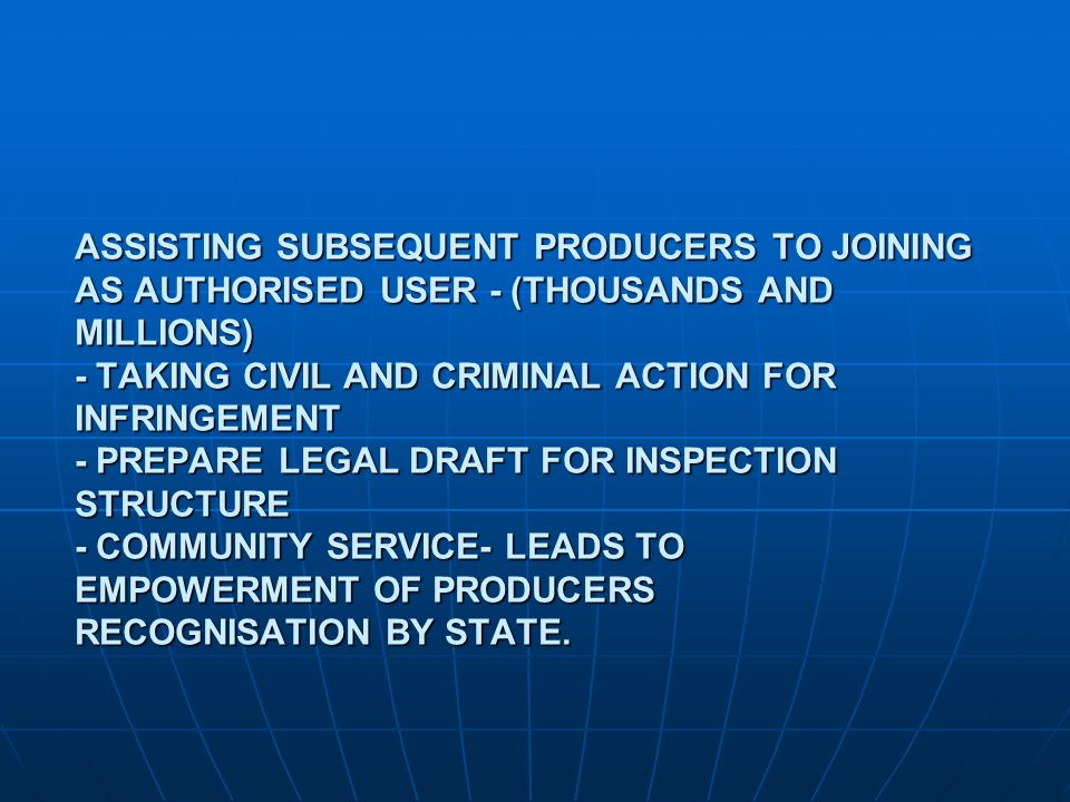 ASSISTING SUBSEQUENT PRODUCERS TO JOINING AS AUTHORISED USER - (THOUSANDS AND MILLIONS) - TAKING CIVIL AND CRIMINAL ACTION FOR INFRINGEMENT - PREPARE LEGAL DRAFT FOR INSPECTION STRUCTURE - COMMUNITY SERVICE- LEADS TO EMPOWERMENT OF PRODUCERS RECOGNISATION BY STATE.