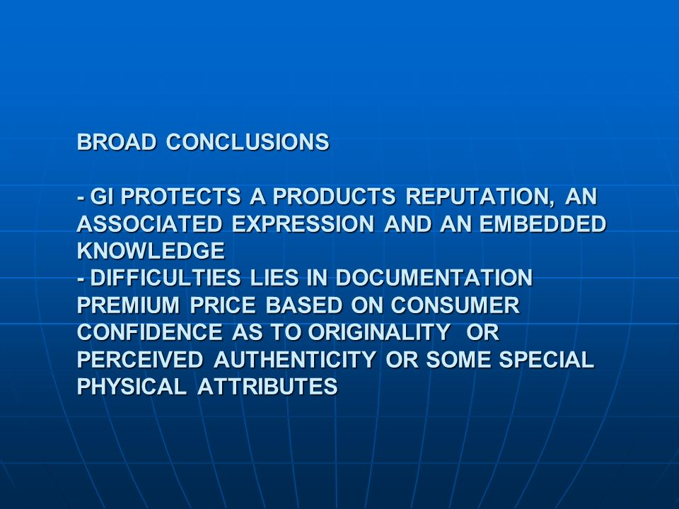 BROAD CONCLUSIONS - GI PROTECTS A PRODUCTS REPUTATION, AN ASSOCIATED EXPRESSION AND AN EMBEDDED KNOWLEDGE - DIFFICULTIES LIES IN DOCUMENTATION PREMIUM PRICE BASED ON CONSUMER CONFIDENCE AS TO ORIGINALITY OR PERCEIVED AUTHENTICITY OR SOME SPECIAL PHYSICAL ATTRIBUTES