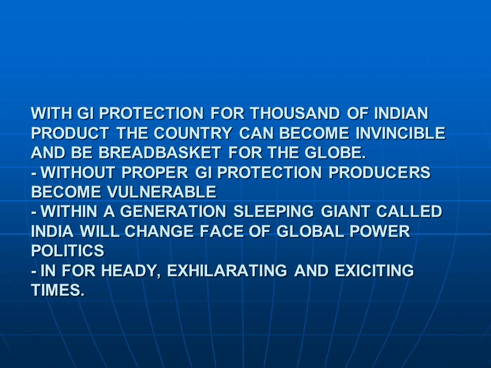 WITH GI PROTECTION FOR THOUSAND OF INDIAN PRODUCT THE COUNTRY CAN BECOME INVINCIBLE AND BE BREADBASKET FOR THE GLOBE.
