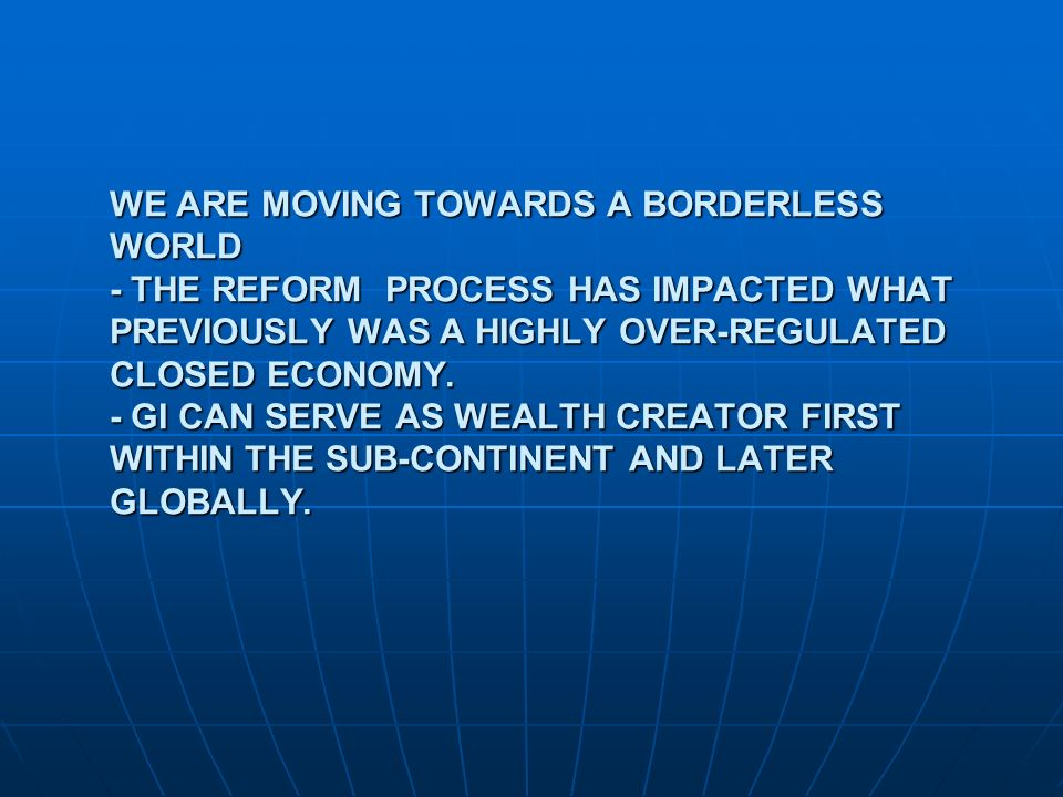 WE ARE MOVING TOWARDS A BORDERLESS WORLD - THE REFORM PROCESS HAS IMPACTED WHAT PREVIOUSLY WAS A HIGHLY OVER-REGULATED CLOSED ECONOMY.