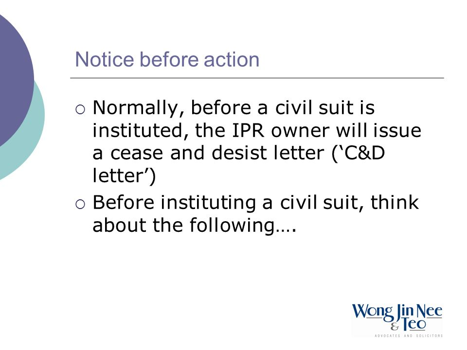 Notice before action Normally, before a civil suit is instituted, the IPR owner will issue a cease and desist letter ('C&D letter')