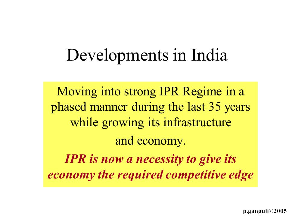 Developments in India Moving into strong IPR Regime in a phased manner during the last 35 years while growing its infrastructure.