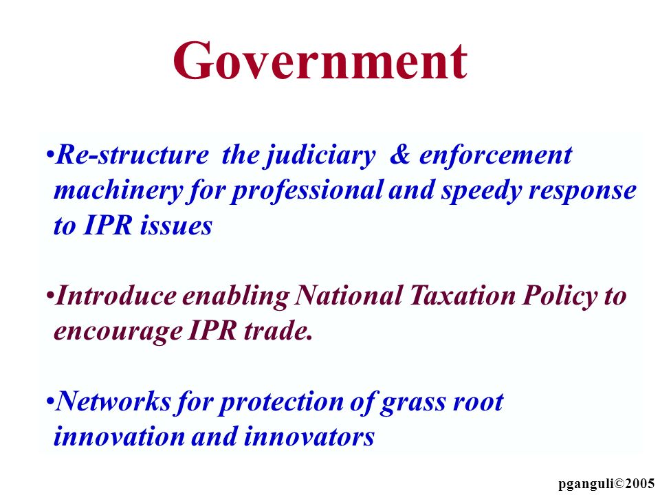 Government Re-structure the judiciary & enforcement machinery for professional and speedy response to IPR issues.