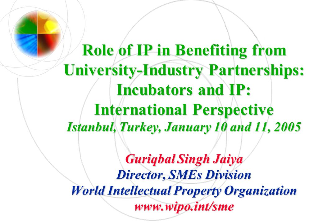 Role of IP in Benefiting from University-Industry Partnerships: Incubators and IP: International Perspective Istanbul, Turkey, January 10 and 11, 2005 Guriqbal Singh Jaiya Director, SMEs Division World Intellectual Property Organization www.wipo.int/sme