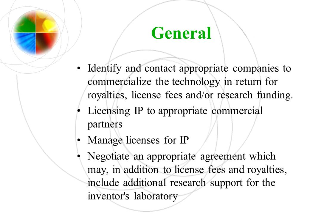 General Identify and contact appropriate companies to commercialize the technology in return for royalties, license fees and/or research funding.
