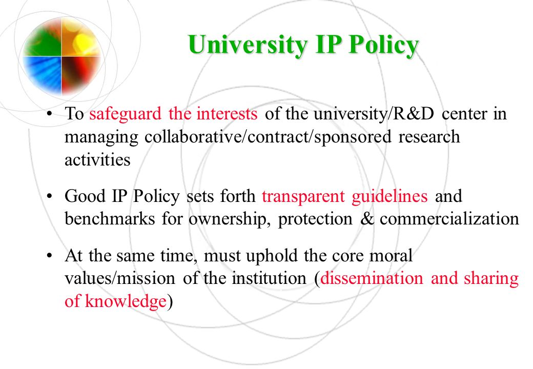 University IP Policy To safeguard the interests of the university/R&D center in managing collaborative/contract/sponsored research activities.