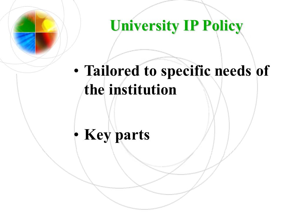 University IP Policy Tailored to specific needs of the institution Key parts