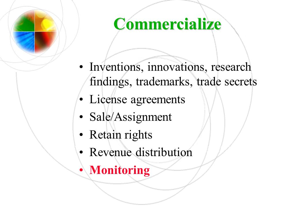 Commercialize Inventions, innovations, research findings, trademarks, trade secrets. License agreements.