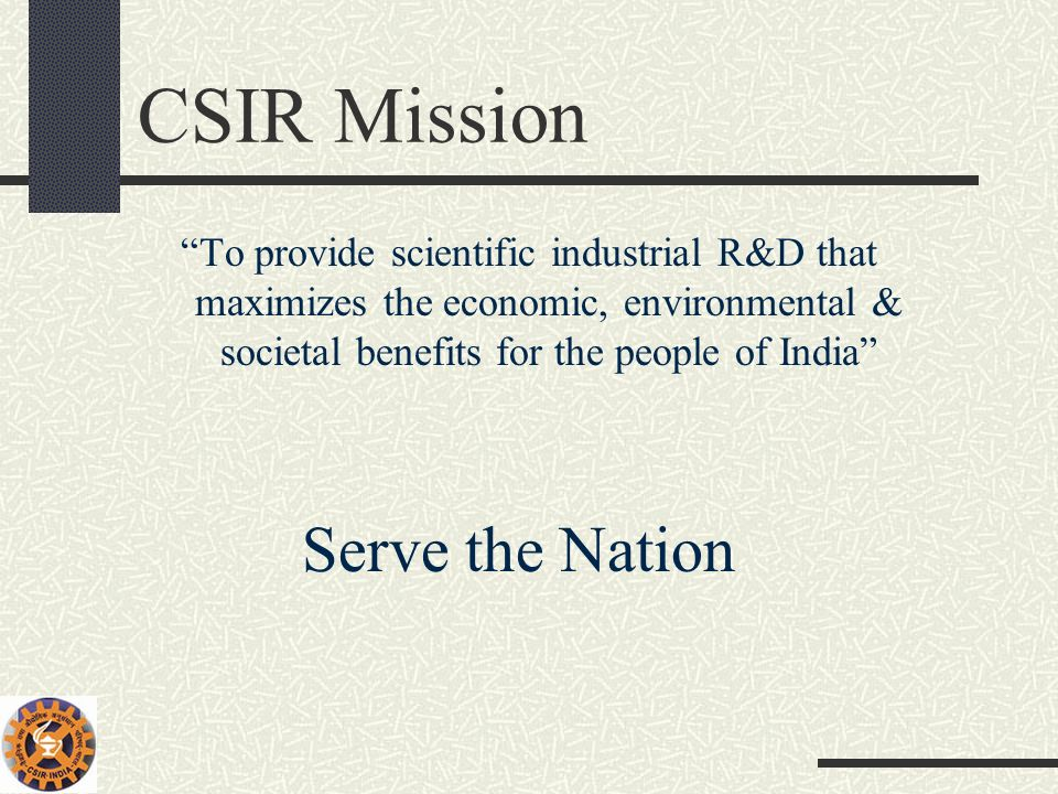 CSIR Mission To provide scientific industrial R&D that maximizes the economic, environmental & societal benefits for the people of India